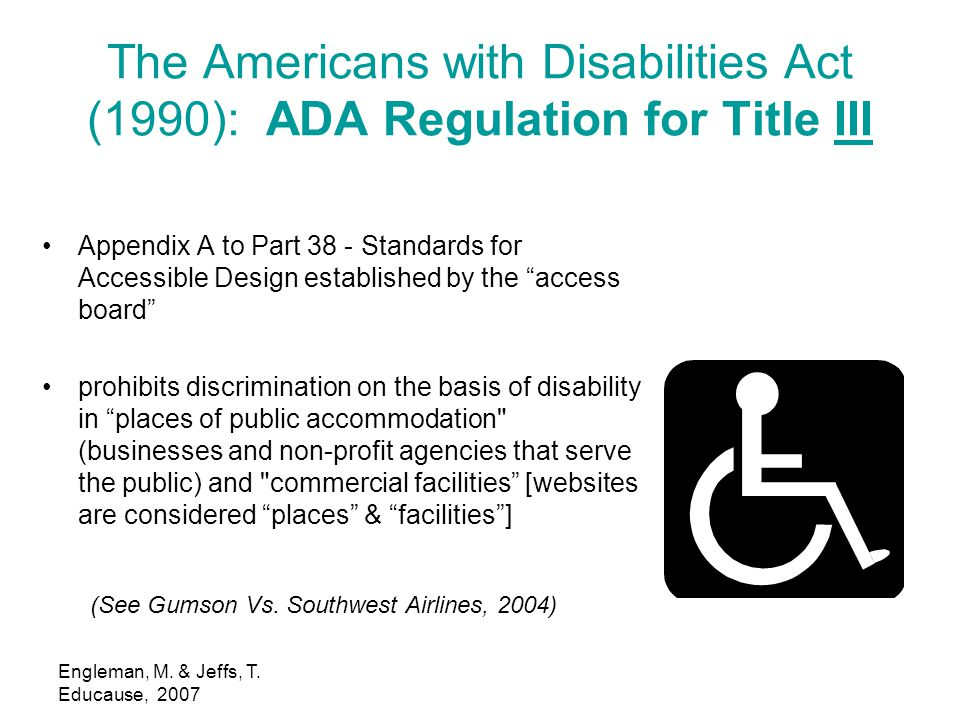 Engleman, M. & Jeffs, T. Educause, 2007 The Americans with Disabilities Act (1990): ADA Regulation for Title IIIIII Appendix A to Part 38 - Standards