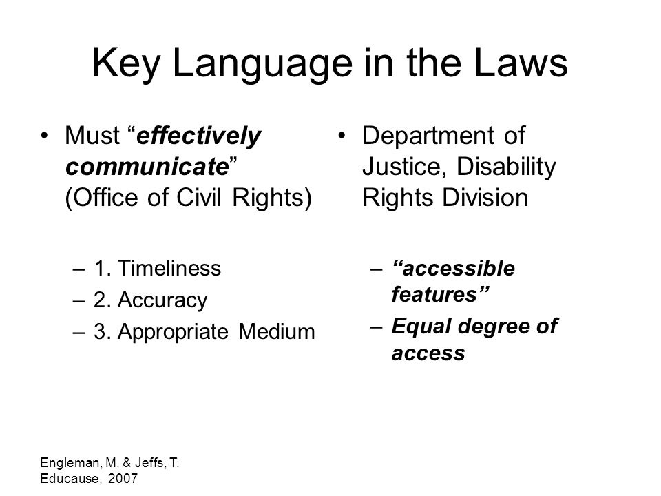 "Engleman, M. & Jeffs, T. Educause, 2007 Key Language in the Laws Must ""effectively communicate"" (Office of Civil Rights) –1. Timeliness –2. Accuracy –"