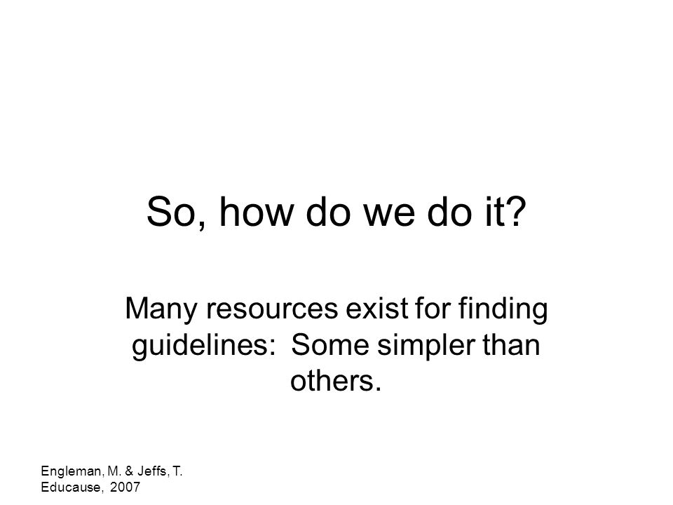 Engleman, M. & Jeffs, T. Educause, 2007 So, how do we do it? Many resources exist for finding guidelines: Some simpler than others.