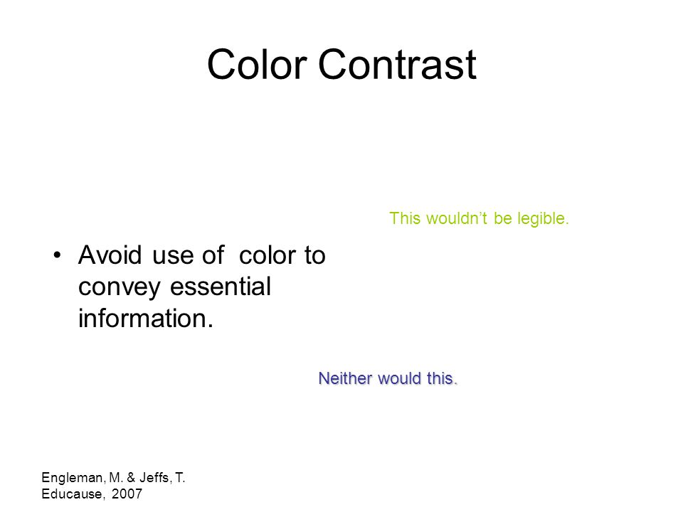 Engleman, M. & Jeffs, T. Educause, 2007 Color Contrast Avoid use of color to convey essential information. This wouldn't be legible. Neither would thi