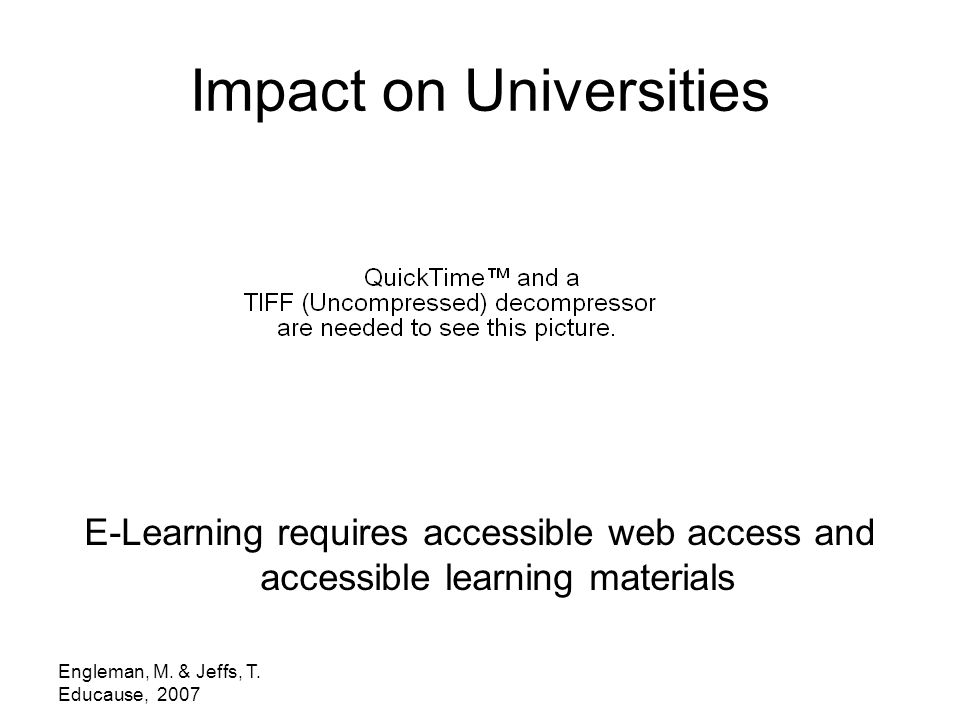 Engleman, M. & Jeffs, T. Educause, 2007 Impact on Universities E-Learning requires accessible web access and accessible learning materials