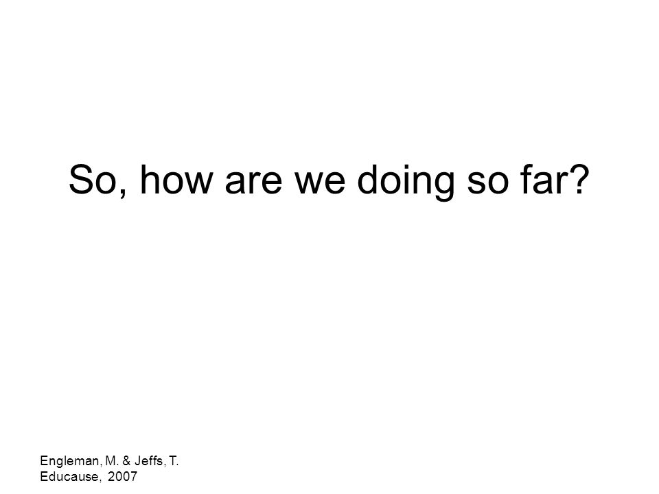 Engleman, M. & Jeffs, T. Educause, 2007 So, how are we doing so far