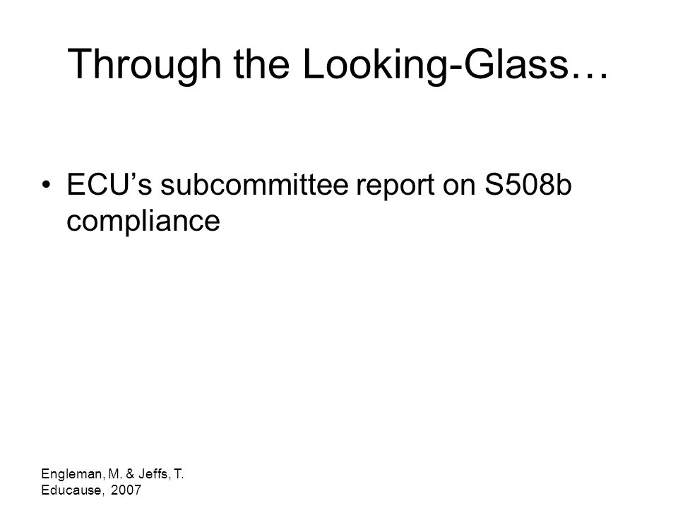 Engleman, M. & Jeffs, T. Educause, 2007 Through the Looking-Glass… ECU's subcommittee report on S508b compliance