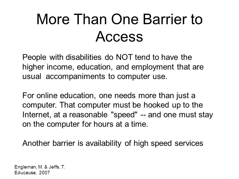 Engleman, M. & Jeffs, T. Educause, 2007 More Than One Barrier to Access People with disabilities do NOT tend to have the higher income, education, and