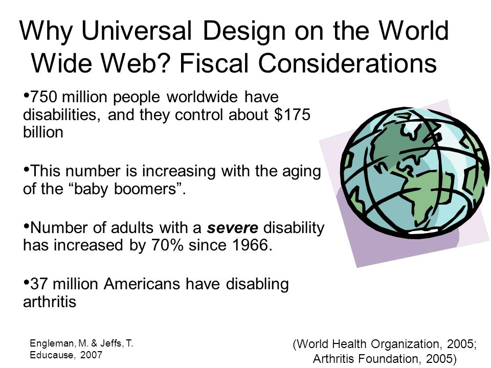 Engleman, M. & Jeffs, T. Educause, 2007 750 million people worldwide have disabilities, and they control about $175 billion This number is increasing
