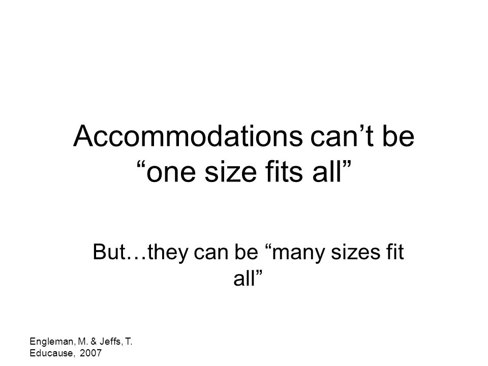 "Engleman, M. & Jeffs, T. Educause, 2007 Accommodations can't be ""one size fits all"" But…they can be ""many sizes fit all"""