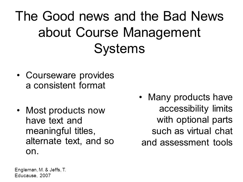 Engleman, M. & Jeffs, T. Educause, 2007 The Good news and the Bad News about Course Management Systems Courseware provides a consistent format Most pr