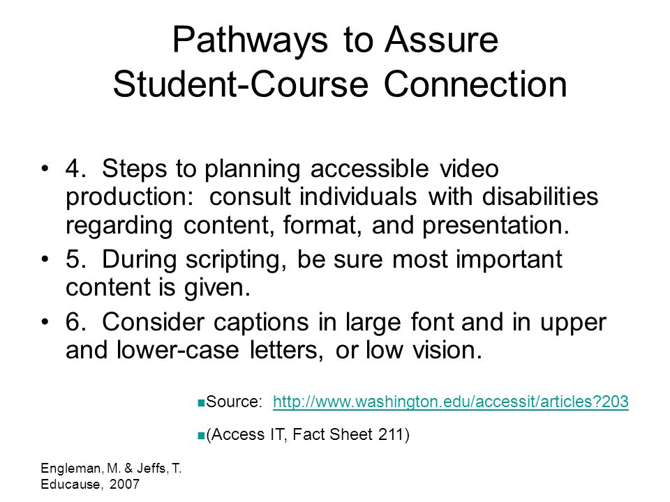Engleman, M. & Jeffs, T. Educause, 2007 Pathways to Assure Student-Course Connection 4. Steps to planning accessible video production: consult individ