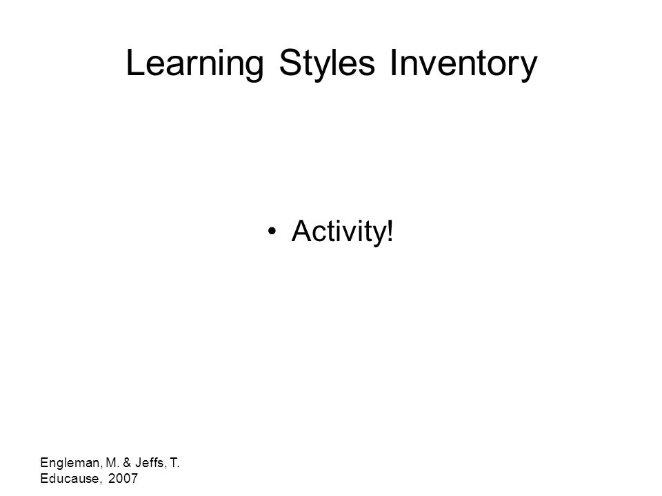 Engleman, M. & Jeffs, T. Educause, 2007 Learning Styles Inventory Activity!