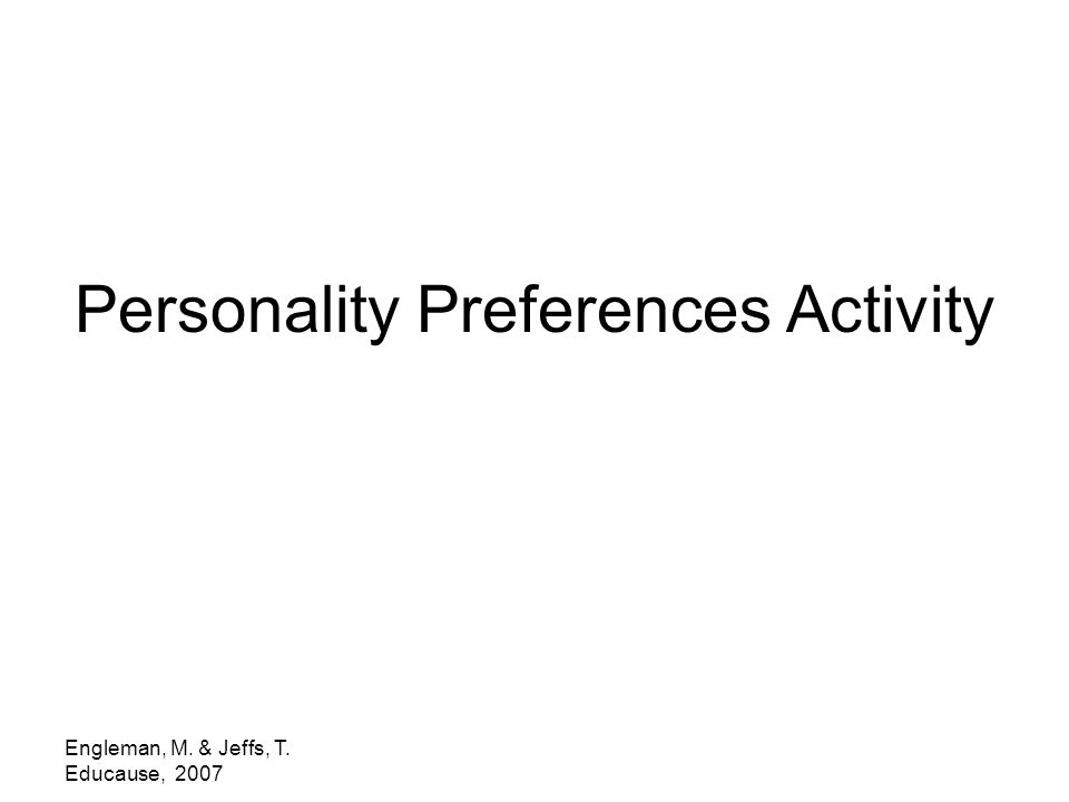 Engleman, M. & Jeffs, T. Educause, 2007 Personality Preferences Activity