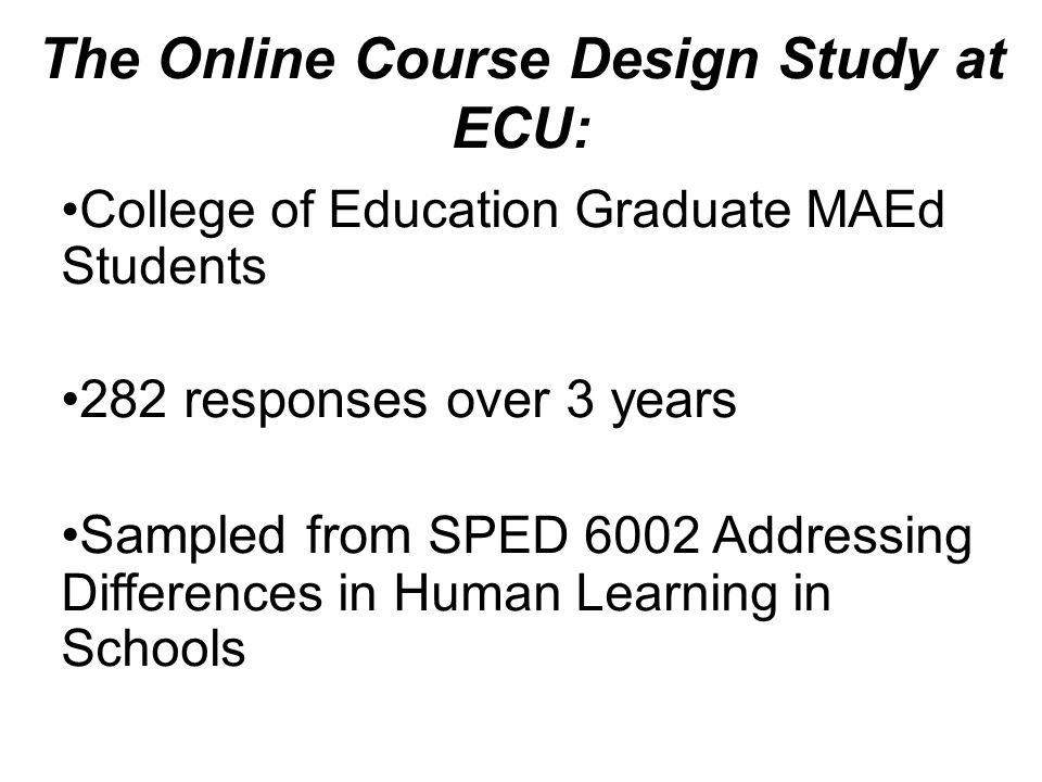 The Online Course Design Study at ECU: College of Education Graduate MAEd Students 282 responses over 3 years Sampled from SPED 6002 Addressing Differences in Human Learning in Schools