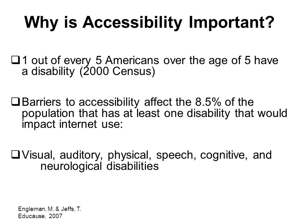 Engleman, M. & Jeffs, T. Educause, 2007 Why is Accessibility Important.