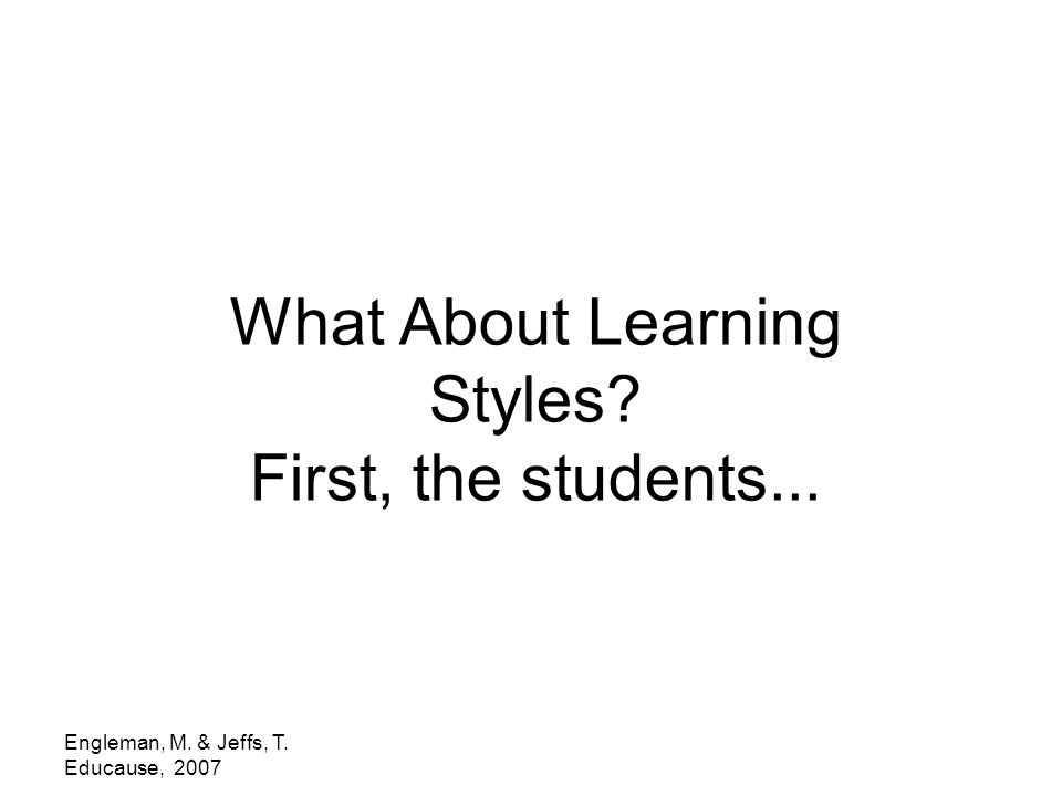 Engleman, M. & Jeffs, T. Educause, 2007 What About Learning Styles? First, the students...