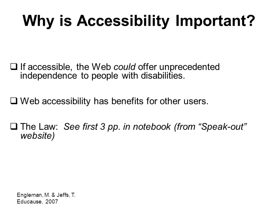 Engleman, M. & Jeffs, T. Educause, 2007 Why is Accessibility Important?  If accessible, the Web could offer unprecedented independence to people with