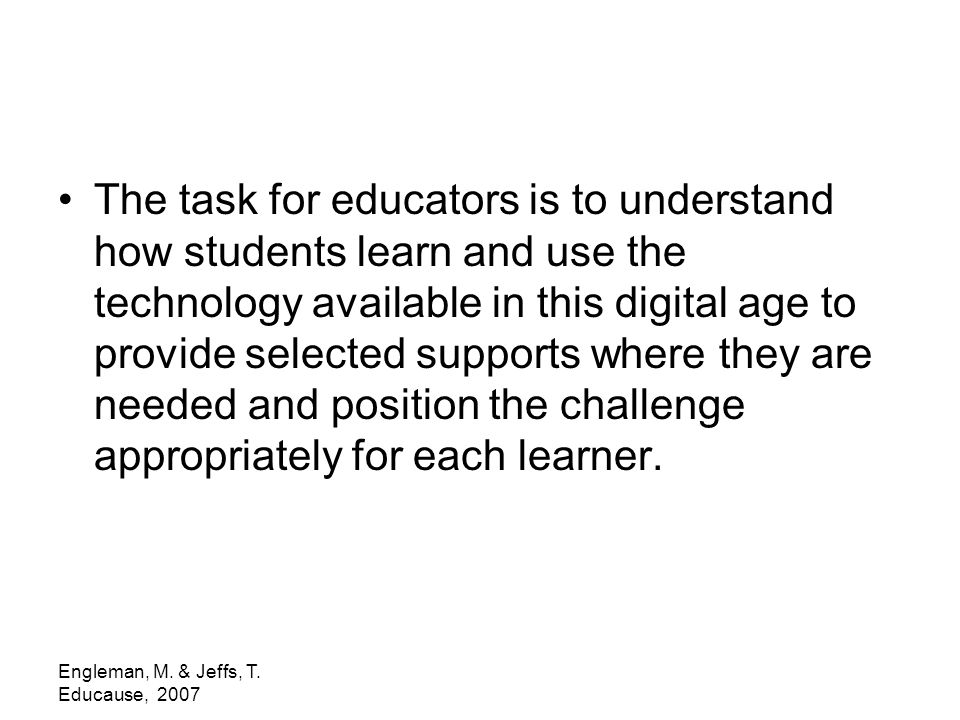 Engleman, M. & Jeffs, T. Educause, 2007 The task for educators is to understand how students learn and use the technology available in this digital ag