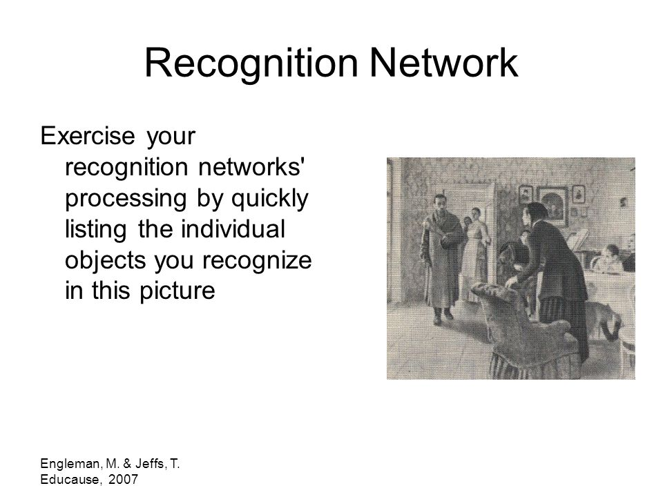 Engleman, M. & Jeffs, T. Educause, 2007 Recognition Network Exercise your recognition networks' processing by quickly listing the individual objects y