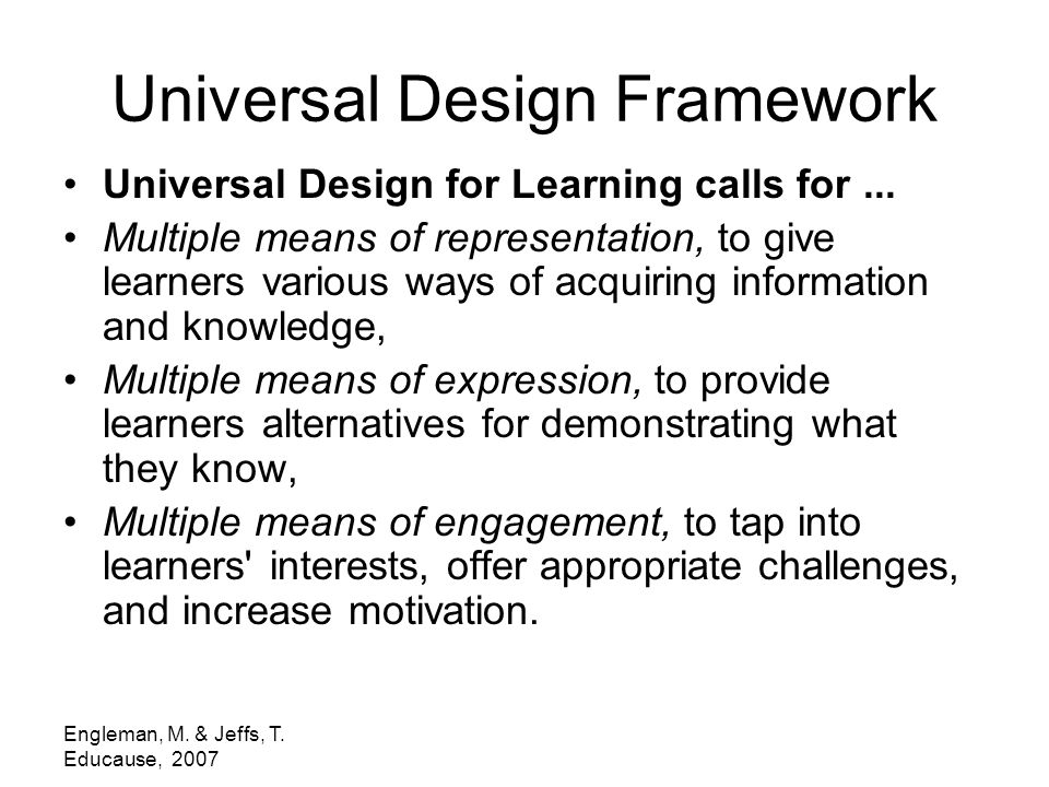 Engleman, M. & Jeffs, T. Educause, 2007 Universal Design Framework Universal Design for Learning calls for... Multiple means of representation, to giv