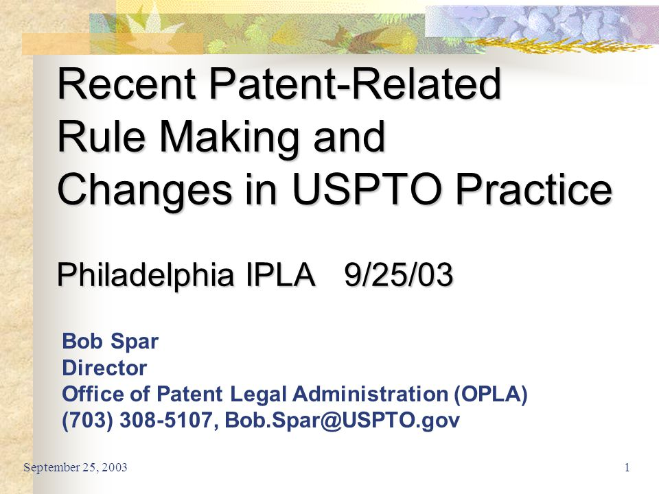 September 25, 20031 Recent Patent-Related Rule Making and Changes in USPTO Practice Philadelphia IPLA 9/25/03 Bob Spar Director Office of Patent Legal