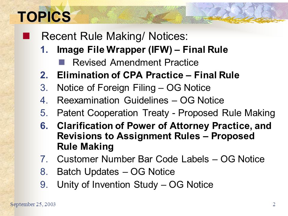 September 25, 20032 TOPICS Recent Rule Making/ Notices: 1.Image File Wrapper (IFW) – Final Rule Revised Amendment Practice 2.Elimination of CPA Practice – Final Rule 3.Notice of Foreign Filing – OG Notice 4.Reexamination Guidelines – OG Notice 5.Patent Cooperation Treaty - Proposed Rule Making 6.Clarification of Power of Attorney Practice, and Revisions to Assignment Rules – Proposed Rule Making 7.Customer Number Bar Code Labels – OG Notice 8.Batch Updates – OG Notice 9.Unity of Invention Study – OG Notice