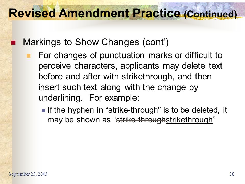September 25, 200338 Markings to Show Changes (cont') For changes of punctuation marks or difficult to perceive characters, applicants may delete text before and after with strikethrough, and then insert such text along with the change by underlining.