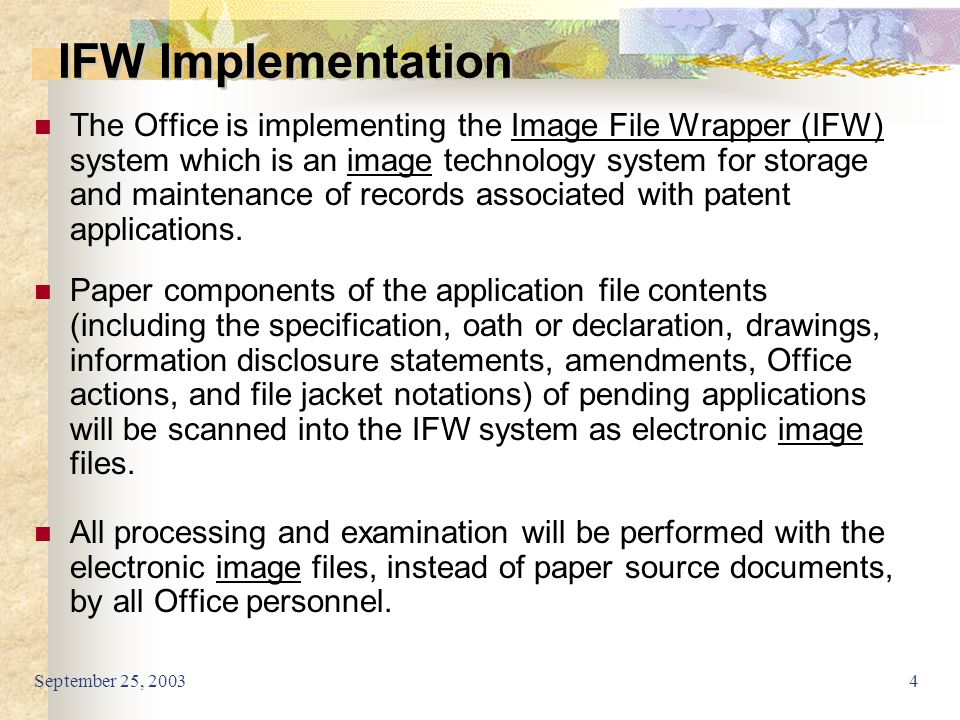 September 25, 20034 The Office is implementing the Image File Wrapper (IFW) system which is an image technology system for storage and maintenance of