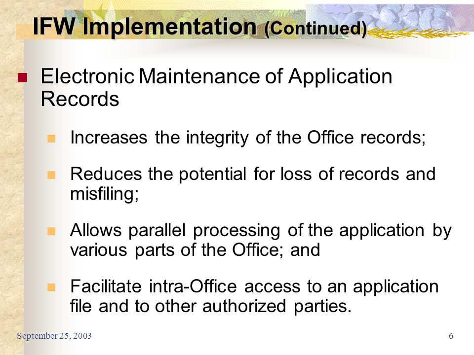 September 25, 20036 Electronic Maintenance of Application Records Increases the integrity of the Office records; Reduces the potential for loss of rec