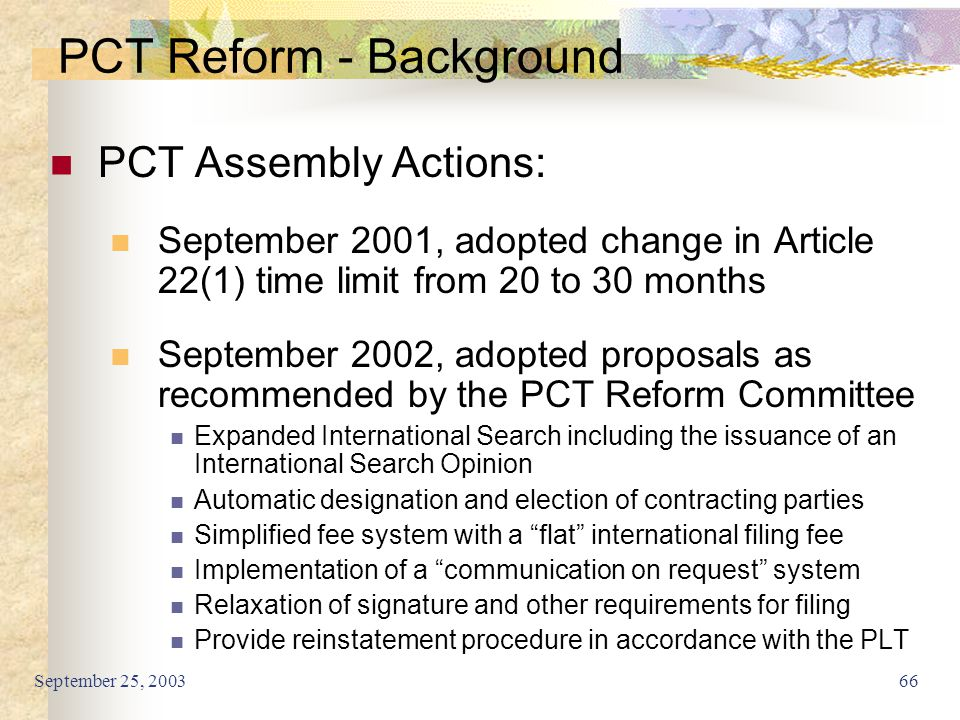 September 25, 200366 PCT Reform - Background PCT Assembly Actions: September 2001, adopted change in Article 22(1) time limit from 20 to 30 months Sep