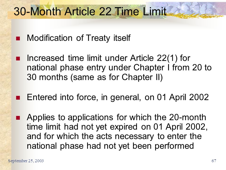 September 25, 200367 30-Month Article 22 Time Limit Modification of Treaty itself Increased time limit under Article 22(1) for national phase entry under Chapter I from 20 to 30 months (same as for Chapter II) Entered into force, in general, on 01 April 2002 Applies to applications for which the 20-month time limit had not yet expired on 01 April 2002, and for which the acts necessary to enter the national phase had not yet been performed