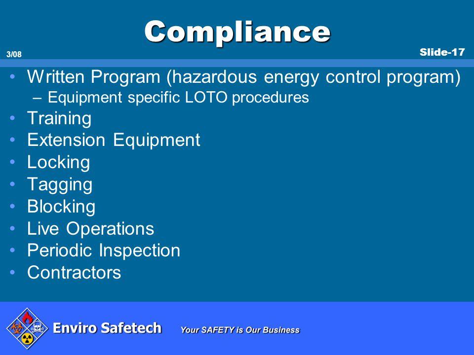Slide-17 3/08 Compliance Written Program (hazardous energy control program) –Equipment specific LOTO procedures Training Extension Equipment Locking T