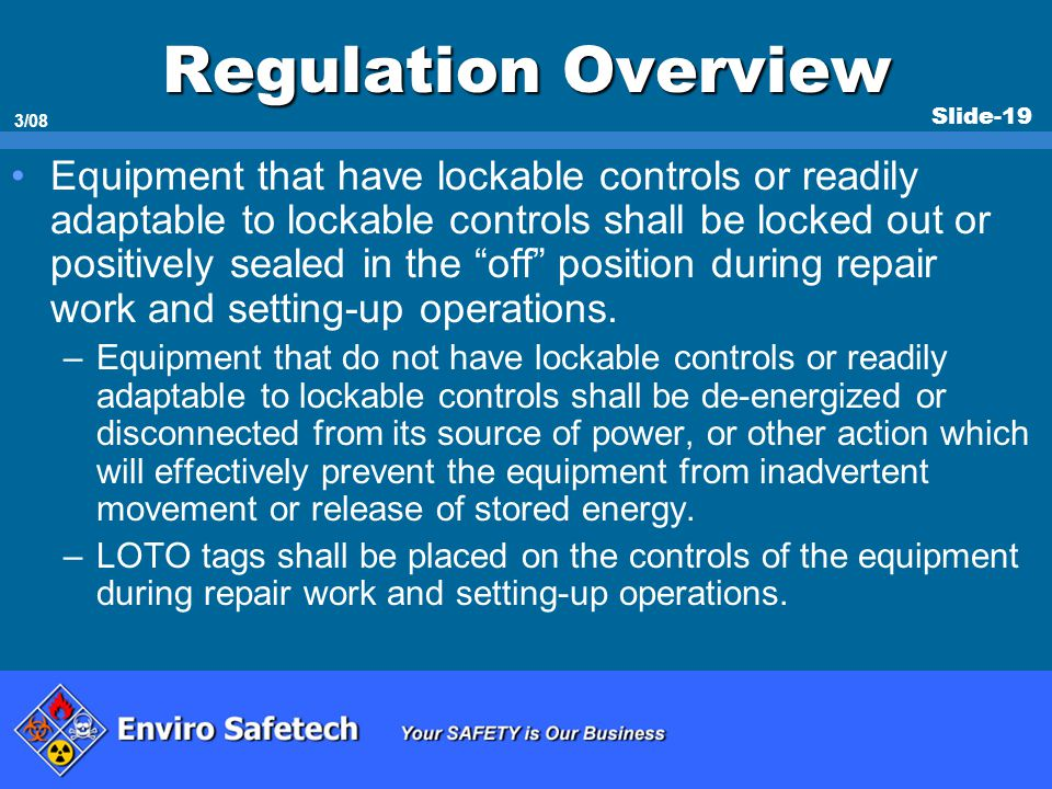 Slide-19 3/08 Regulation Overview Equipment that have lockable controls or readily adaptable to lockable controls shall be locked out or positively se