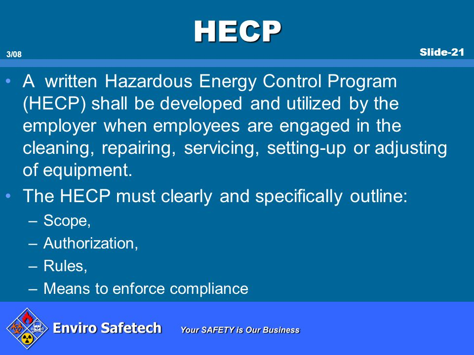 Slide-21 3/08 HECP A written Hazardous Energy Control Program (HECP) shall be developed and utilized by the employer when employees are engaged in the