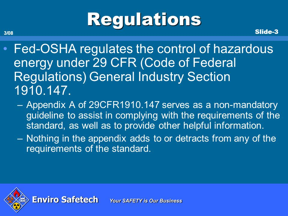 Slide-34 3/08 Regulation Overview Normal production operations are not covered by this standard Servicing and/or maintenance which takes place during normal production operations is covered only if: –An employee is required to remove or bypass a guard or other safety device; or –An employee is required to place any part of his or her body into an area on a machine or piece of equipment where work is actually performed upon the material being processed (point of operation) or where an associated danger zone exists during a machine operating cycle.