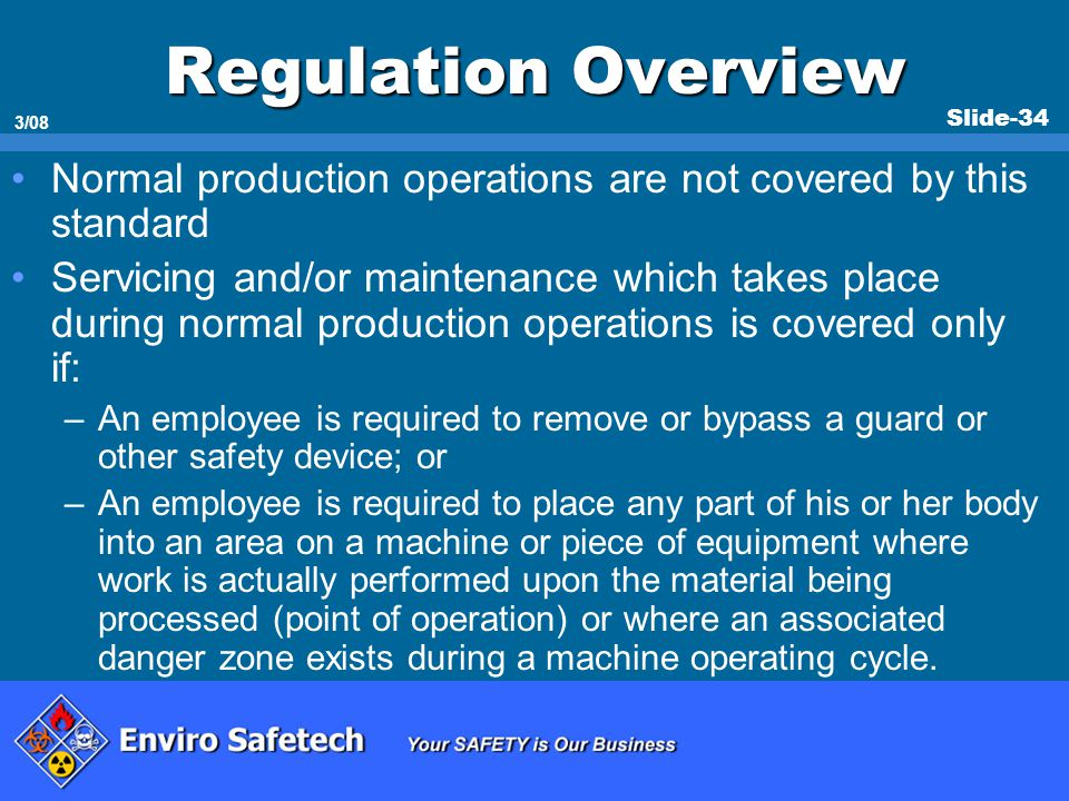 Slide-34 3/08 Regulation Overview Normal production operations are not covered by this standard Servicing and/or maintenance which takes place during
