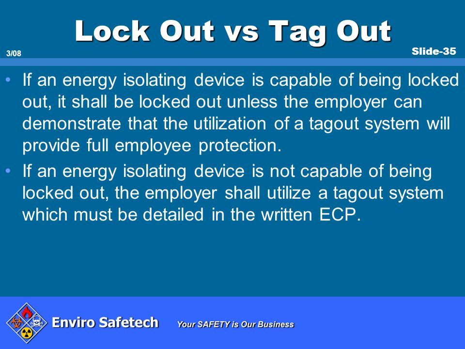 Slide-35 3/08 Lock Out vs Tag Out If an energy isolating device is capable of being locked out, it shall be locked out unless the employer can demonst