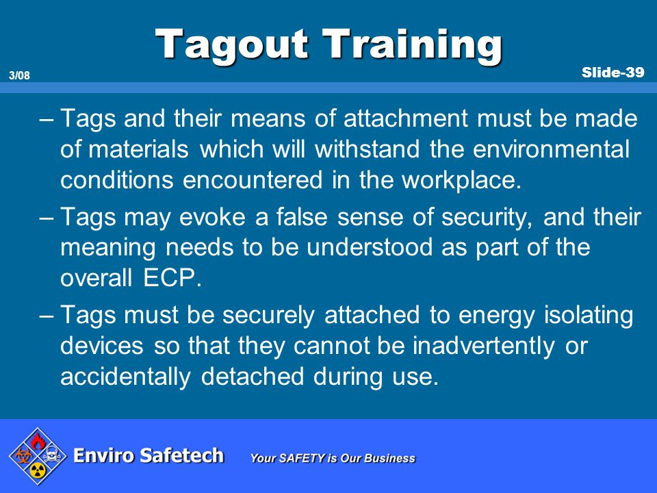 Slide-39 3/08 Tagout Training –Tags and their means of attachment must be made of materials which will withstand the environmental conditions encounte
