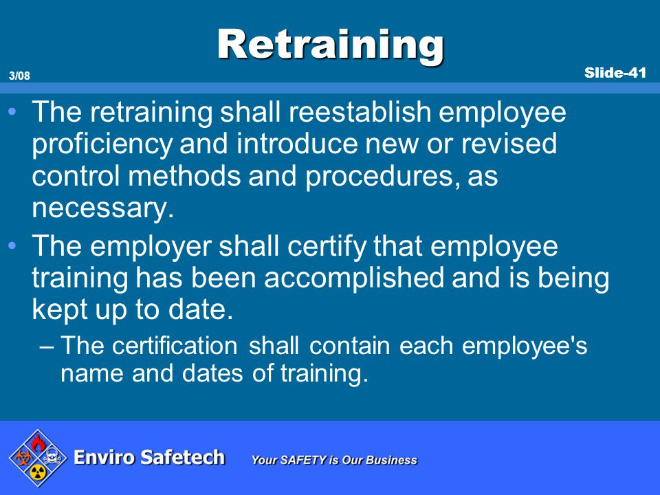 Slide-41 3/08 Retraining The retraining shall reestablish employee proficiency and introduce new or revised control methods and procedures, as necessa