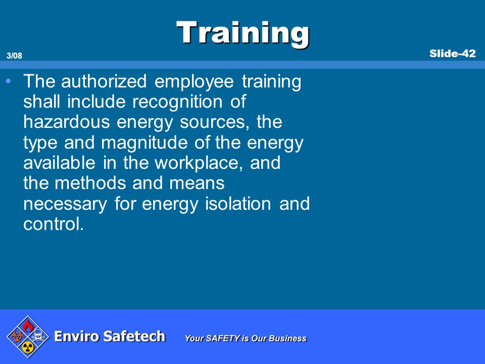 Slide-42 3/08 Training The authorized employee training shall include recognition of hazardous energy sources, the type and magnitude of the energy av