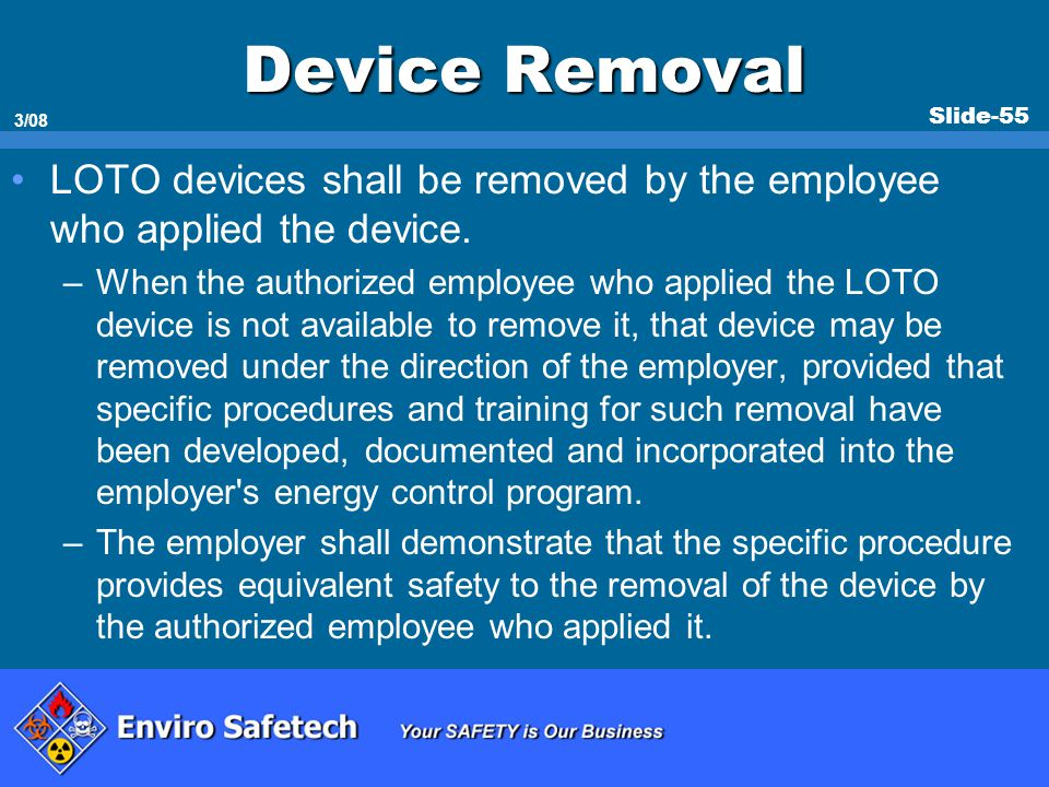 Slide-55 3/08 Device Removal LOTO devices shall be removed by the employee who applied the device. –When the authorized employee who applied the LOTO