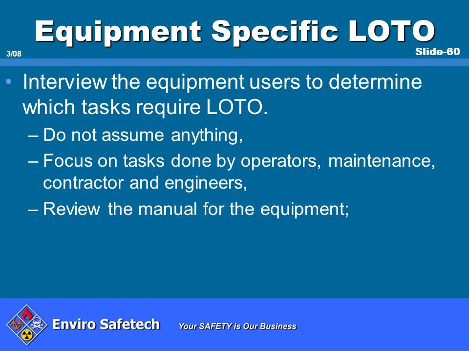 Slide-60 3/08 Equipment Specific LOTO Interview the equipment users to determine which tasks require LOTO. –Do not assume anything, –Focus on tasks do