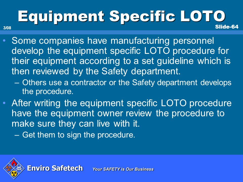 Slide-64 3/08 Equipment Specific LOTO Some companies have manufacturing personnel develop the equipment specific LOTO procedure for their equipment ac