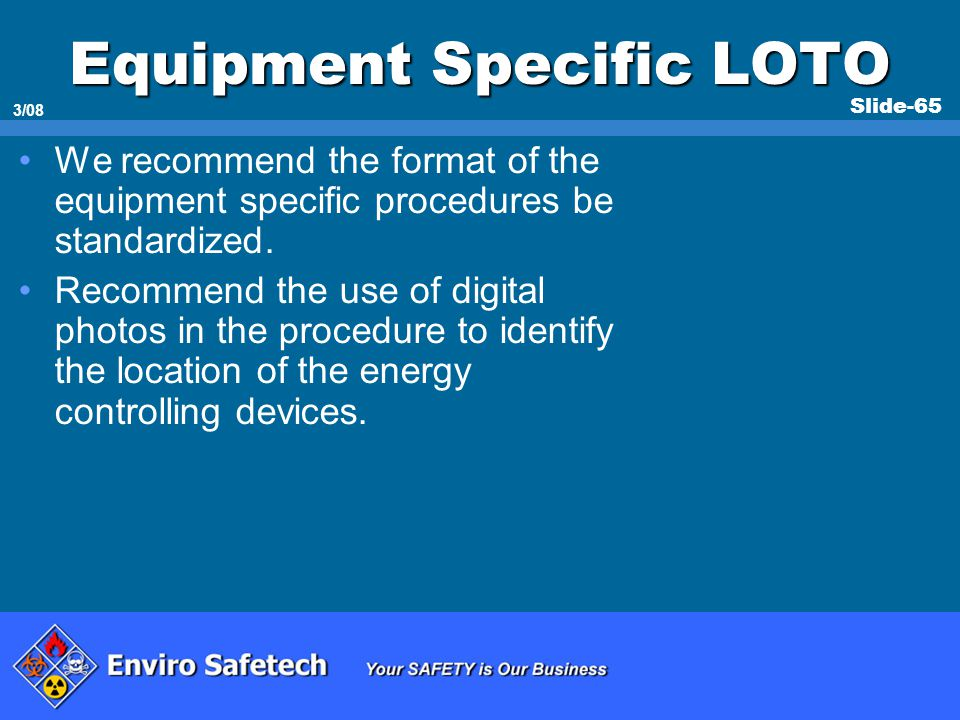 Slide-65 3/08 Equipment Specific LOTO We recommend the format of the equipment specific procedures be standardized. Recommend the use of digital photo
