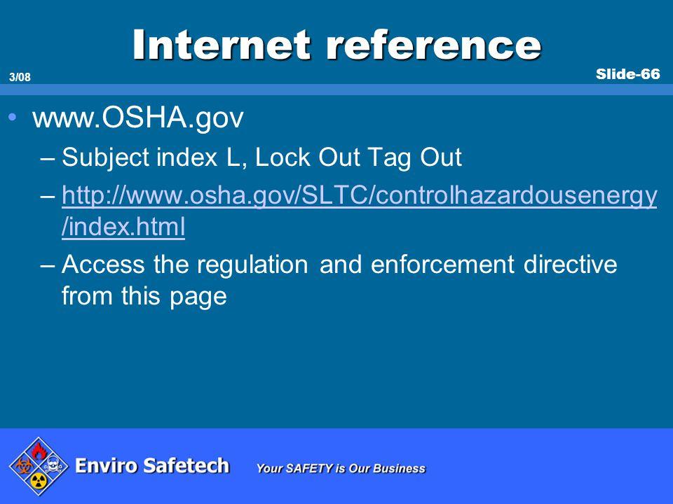 Slide-66 3/08 Internet reference www.OSHA.gov –Subject index L, Lock Out Tag Out –http://www.osha.gov/SLTC/controlhazardousenergy /index.htmlhttp://ww