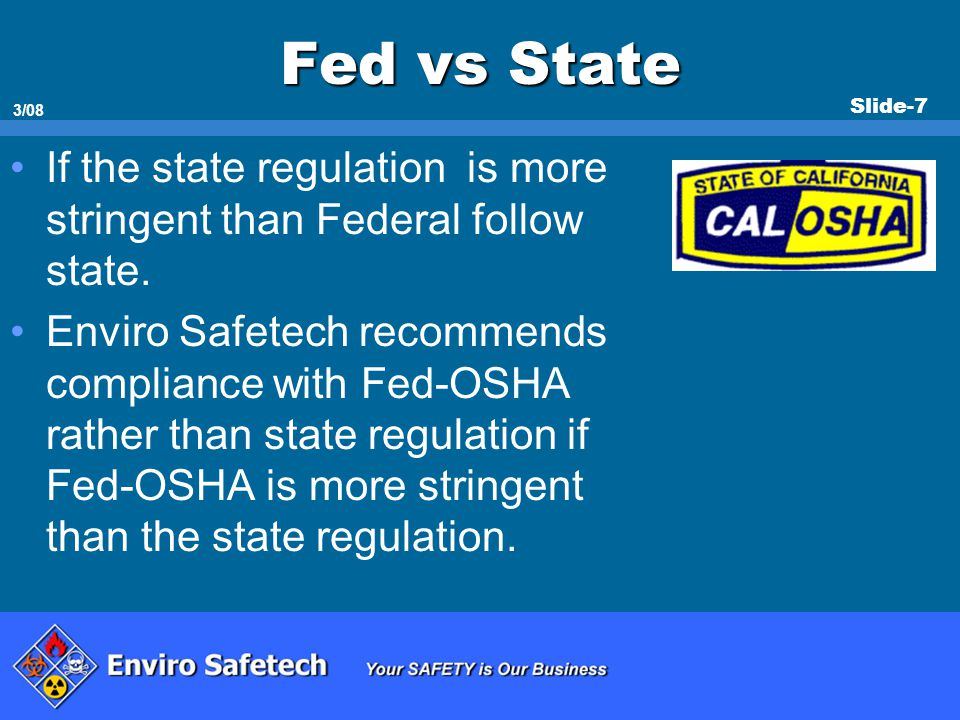 Slide-7 3/08 Fed vs State If the state regulation is more stringent than Federal follow state. Enviro Safetech recommends compliance with Fed-OSHA rat