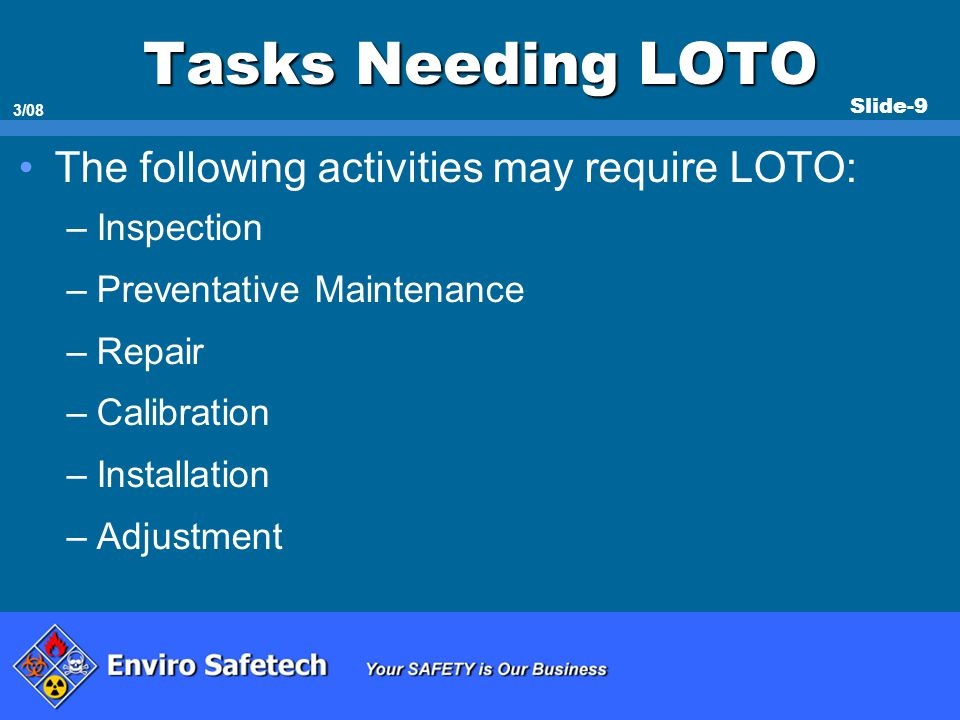 Slide-9 3/08 Tasks Needing LOTO The following activities may require LOTO: –Inspection –Preventative Maintenance –Repair –Calibration –Installation –A