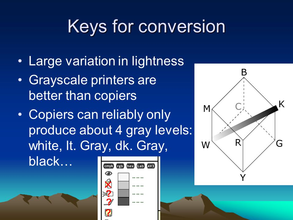 Keys for conversion Large variation in lightness Grayscale printers are better than copiers Copiers can reliably only produce about 4 gray levels: white, lt.