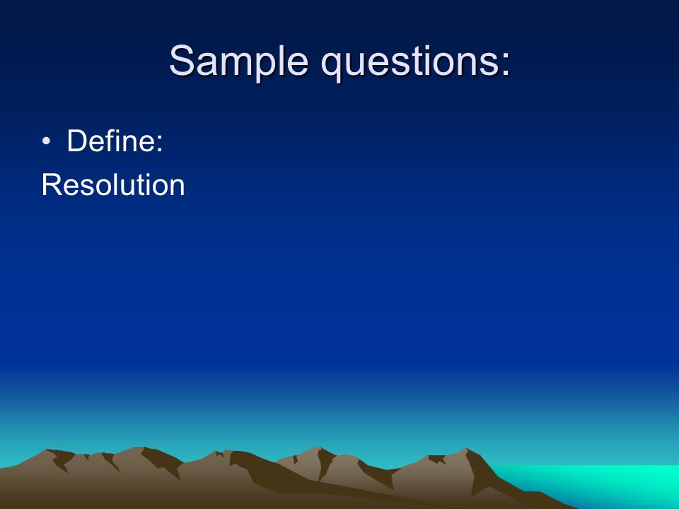 Sample questions: Define: Resolution