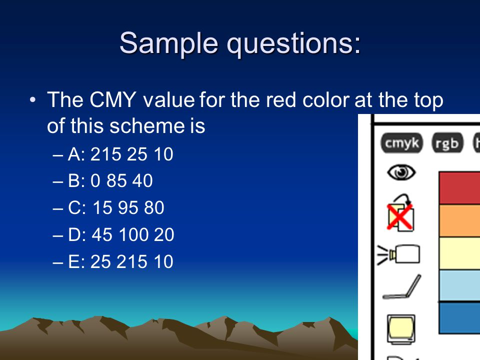 Sample questions: The CMY value for the red color at the top of this scheme is –A: 215 25 10 –B: 0 85 40 –C: 15 95 80 –D: 45 100 20 –E: 25 215 10