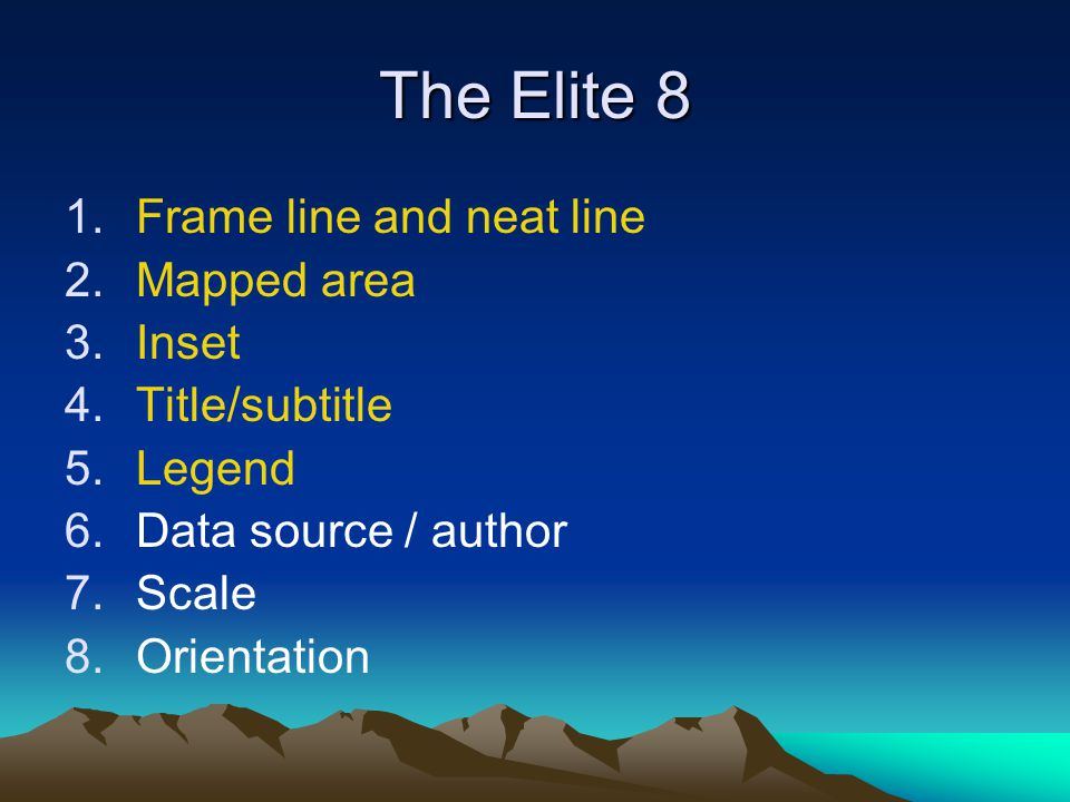 The Elite 8 1.Frame line and neat line 2.Mapped area 3.Inset 4.Title/subtitle 5.Legend 6.Data source / author 7.Scale 8.Orientation