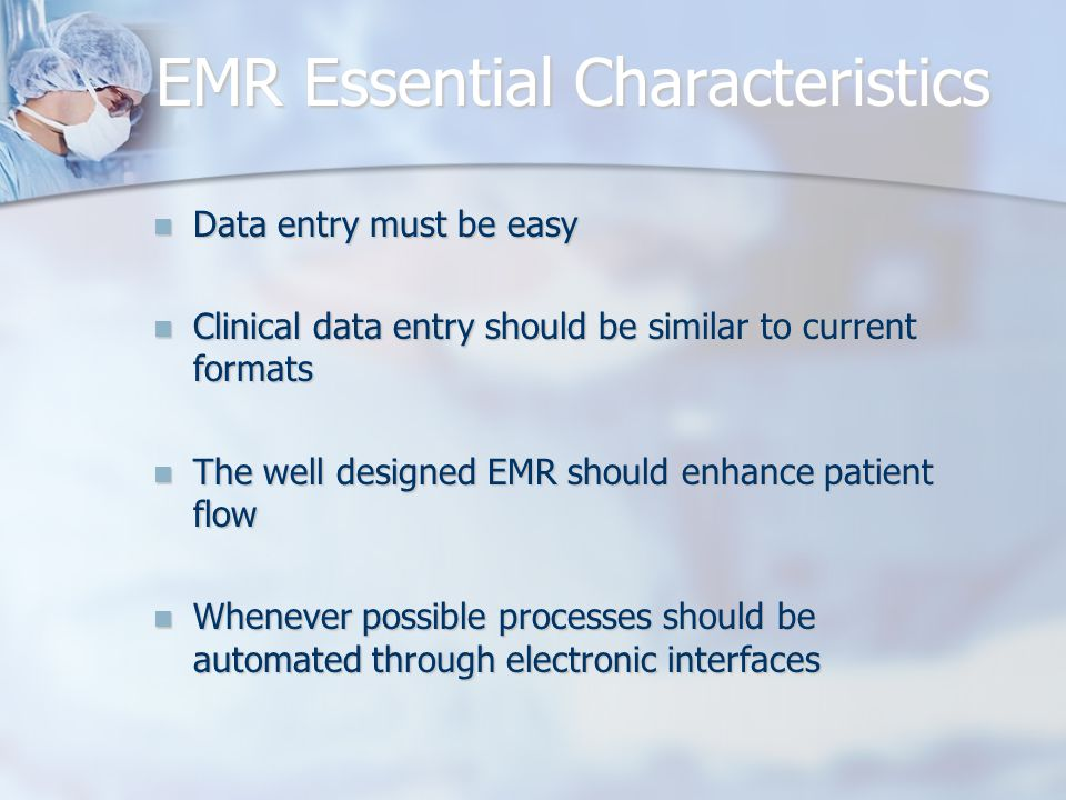 EMR Essential Characteristics Data entry must be easy Data entry must be easy Clinical data entry should be similar to current formats Clinical data e