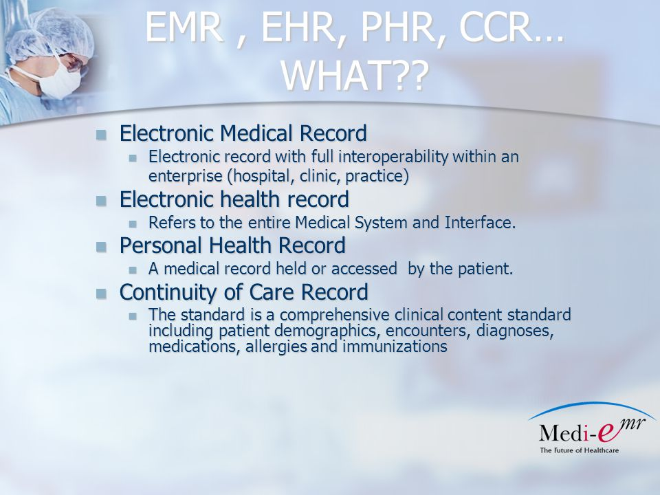Why implement an EMR Produce readable records Produce readable records Eliminate Chart Hunting Eliminate Chart Hunting Equivalent of one FTE for most practices Equivalent of one FTE for most practices Allow access at multiple office locations Allow access at multiple office locations Eliminate transcription fees Eliminate transcription fees Provide coding compliance Provide coding compliance Open another patient exam room Open another patient exam room Possibly reduce malpractice premiums Possibly reduce malpractice premiums Provide offsite accessibility for on call staff/Drs Provide offsite accessibility for on call staff/Drs Qualify for ARRA Funds Qualify for ARRA Funds Qualify for CMS Bonus payments Qualify for CMS Bonus payments
